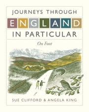 Journeys Through England in Particular: On Foot ebook by Angela King,Sue Clifford,Sue Clifford And Angela King