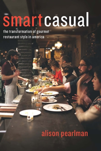 Smart Casual - The Transformation of Gourmet Restaurant Style in America ebook by Alison Pearlman