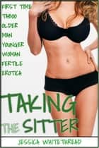 EROTICA: Taking the Sitter (First Time Taboo Older Man Younger Woman Fertile Erotica) ebook by Jessica Whitethread