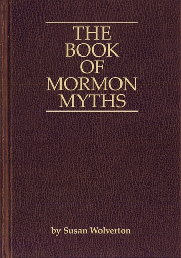 The Book of Mormon Myths:An Independent Inquiry into the Claims, Contents, and Origins of the Book of Mormon ebook by Susan Wolverton