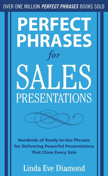 Perfect Phrases for Sales Presentations: Hundreds of Ready-to-Use Phrases for Delivering Powerful Presentations That Close Every Sale 電子書籍 by Linda Eve Diamond