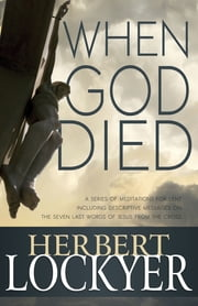 When God Died - A Series of Meditations for Lent ebook by Herbert Lockyer