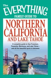 The Everything Family Guide to Northern California and Lake Tahoe: A complete guide to San Francisco, Yosemite, Monterey, and Lake Tahoe—and all the beautiful spots in between ebook by Kim Kavin