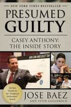 Presumed Guilty - Casey Anthony: The Inside Story ebook by Jose Baez, Peter Golenbock