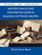 Shelters, Shacks, and Shanties: The Guide to Building Outdoor Shelters - The Original Classic Edition ebook by Beard Daniel