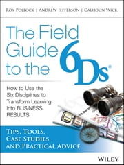 The Field Guide to the 6Ds - How to Use the Six Disciplines to Transform Learning into Business Results ebook by Andy Jefferson,Roy V. H. Pollock,Calhoun Wick
