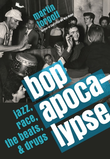 Bop Apocalypse - Jazz, Race, the Beats, and Drugs ebook by Martin Torgoff