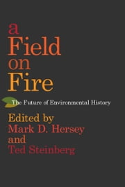 A Field on Fire - The Future of Environmental History eBook by Mark D. Hersey, Mark D. Hersey, Ted Steinberg,...