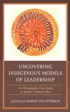 Uncovering Indigenous Models of Leadership - An Ethnographic Case Study of Samoa's Talavou Clan ebook by Robert Jon Peterson