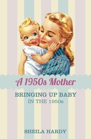 The 1950s Mother - Bringing Up Baby in the 1950s ebook by Sheila Hardy