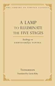 A Lamp to Illuminate the Five Stages - Teachings on Guhyasamaja Tantra ebook by Je Tsongkhapa,Gavin Kilty,Thupten Jinpa, Ph.D.