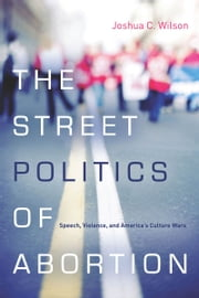 The Street Politics of Abortion - Speech, Violence, and America's Culture Wars ebook by Joshua Wilson