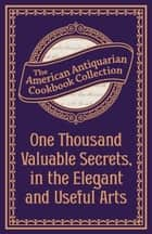 One Thousand Valuable Secrets, in the Elegant and Useful Arts ebook by American Antiquarian Cookbook Collection