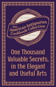 One Thousand Valuable Secrets, in the Elegant and Useful Arts - Collected from the Practice of the Best Artists and Containing an Account of the Various Methods ebook by American Antiquarian Cookbook Collection