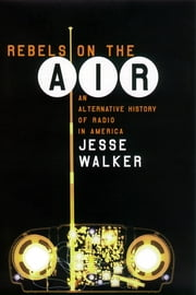 Rebels on the Air - An Alternative History of Radio in America ebook by Jesse Walker