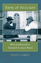 Terms of Inclusion - Black Intellectuals in Twentieth-Century Brazil ebook by Paulina L. Alberto