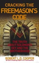 Cracking the Freemason's Code - The Truth About Solomon's Key and the Brotherhood ebook by Robert Cooper