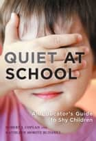 Quiet at School - An Educator's Guide to Shy Children ebook by Robert J. Coplan, Kathleen Moritz Rudasill