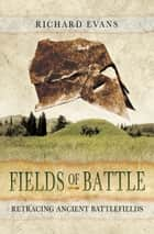 Fields of Battle - Retracing Ancient Battlefields ebook by Richard Evans