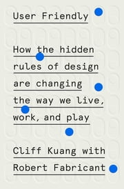 User Friendly - How the Hidden Rules of Design Are Changing the Way We Live, Work, and Play ebook by Cliff Kuang, Robert Fabricant