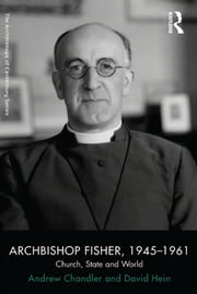 Archbishop Fisher, 1945–1961 - Church, State and World ebook by Andrew Chandler,David Hein