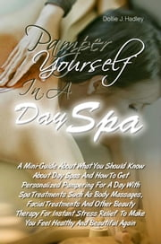 Pamper Yourself In A Day Spa - A Mini-Guide About Day Spas And How To Get Personalized Pampering For A Day With Spa Treatments Such As Body Massages, Facial Treatments And Other Beauty Therapy For Instant Stress Relief To Make You Feel Healthy And Beautiful Again ebook by Dollie J. Hadley