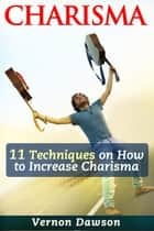 Charisma - 11 Techniques on How to Increase Charisma ebook by Vernon Dawson