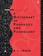 A Dictionary of Phonetics and Phonology ebook by R.L. Trask