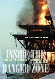 Inside the Danger Zone - The U.S. Military in the Persian Gulf, 1987-1988 ebook by Harold Lee Wise