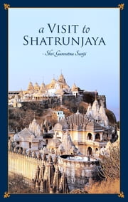A Visit to Shatrunjaya - Journey to the holiest pilgrimage of Jainism ebook by Acharya Gunaratna Suriji,Acharya Rashmiratna Suriji