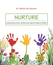 Nurture - Connecting the Social, Emotional and Cognitive Needs of Children ebook by Dr. Mattie Lee Solomon