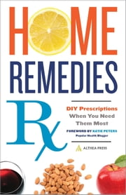 Home Remedies Rx: DIY Prescriptions When You Need Them Most ebook by Althea Press,Katie Peters