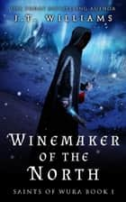 Winemaker of the North - Saints of Wura, #1 ebook by J.T. Williams