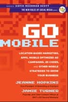 Go Mobile - Location-Based Marketing, Apps, Mobile Optimized Ad Campaigns, 2D Codes and Other Mobile Strategies to Grow Your Business ebook by Jeanne Hopkins, Jamie Turner