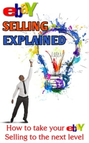 eBay Selling Explained - How to take your eBay Sales to an all New Level ebook by Nick Vulich