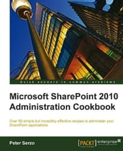 Microsoft SharePoint 2010 Administration Cookbook ebook by Peter Serzo