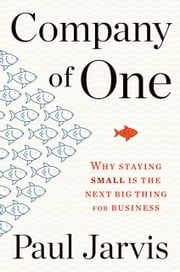 Company of One - Why Staying Small Is the Next Big Thing for Business ebook by Paul Jarvis