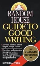 Random House Guide to Good Writing ebook by Mitchell Ivers