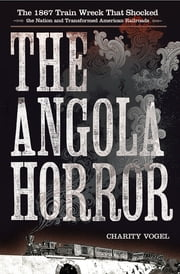 The Angola Horror - The 1867 Train Wreck That Shocked the Nation and Transformed American Railroads ebook by Charity Vogel