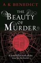 The Beauty of Murder ebook by A K Benedict