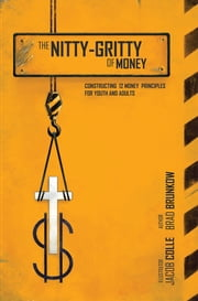 The Nitty-Gritty of Money - Constructing Twelve Money Principles for Youth and Adults ebook by Brad Brunkow