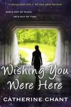 Wishing You Were Here: A Young Adult Rock 'n' Roll Time Travel Romance - Soul Mates, #1 ebook by Catherine Chant