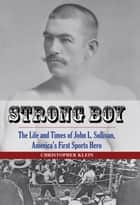 Strong Boy - The Life and Times of John L. Sullivan, America's First Sports Hero ebook by Christopher Klein