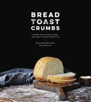 Bread Toast Crumbs - Recipes for No-Knead Loaves & Meals to Savor Every Slice ebook by Alexandra Stafford