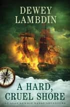 A Hard, Cruel Shore - An Alan Lewrie Naval Adventure ebook by Dewey Lambdin