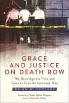 Grace and Justice on Death Row - The Race against Time and Texas to Free an Innocent Man ebook by Brian W. Stolarz