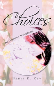 Choices - And Consequences: An Everyday Tale ebook by Sonya D. Coe