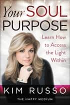 Your Soul Purpose - Learn How to Access the Light Within ebook by Kim Russo