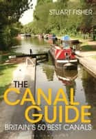 The Canal Guide - Britain's 50 Best Canals ebook by Stuart Fisher