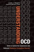 Understanding OCD: Skills to Control the Conscience and Outsmart Obsessive Compulsive Disorder ebook by Leslie J. Shapiro, Robert G. Diforio, Lisa Tener